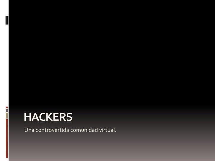 Hackers<br />Una controvertida comunidad virtual.<br />