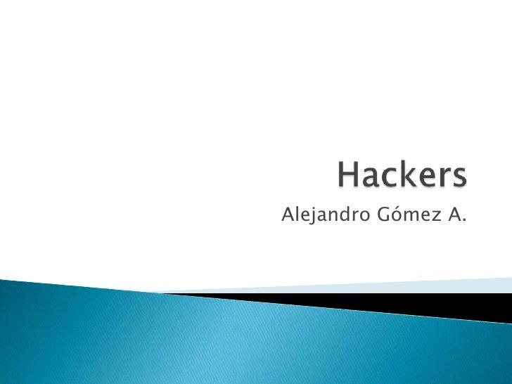 Hackers<br />Alejandro Gómez A.<br />