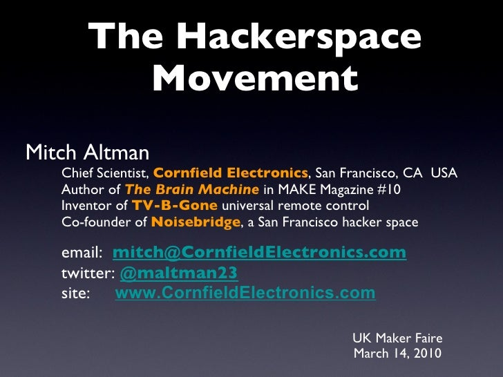 UK Maker Faire March 14, 2010 The Hackerspace Movement Mitch Altman Chief Scientist,  Cornfield Electronics , San Francisc...