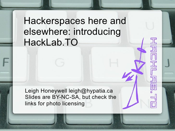 Hackerspaces here and elsewhere: introducing HackLab.TO Leigh Honeywell leigh@hypatia.ca Slides are BY-NC-SA, but check th...