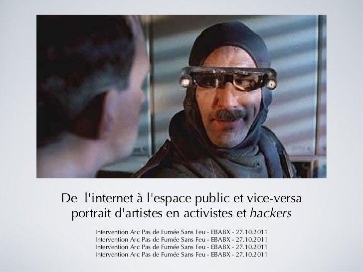 De l'internet à l'espace public et vice-versa portrait d'artistes en activistes et  hackers Intervention Arc Pas de Fumée...