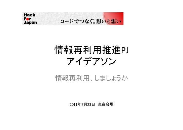 情報再利用推進PJ  アイデアソン情報再利用、しましょうか  2011年7月23日 東京会場