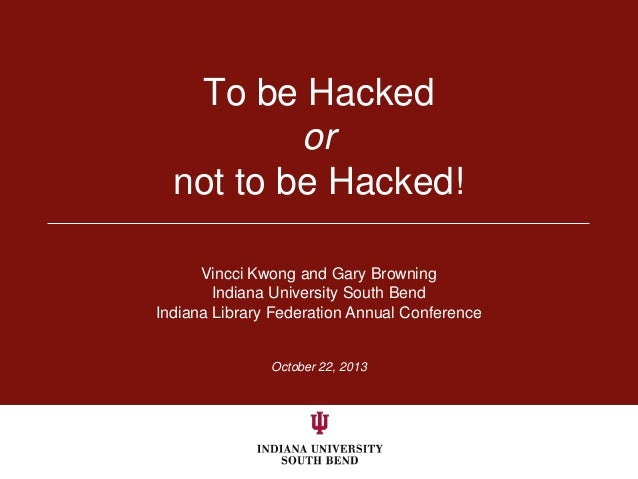 To be Hacked or not to be Hacked! Vincci Kwong and Gary Browning Indiana University South Bend Indiana Library Federation ...