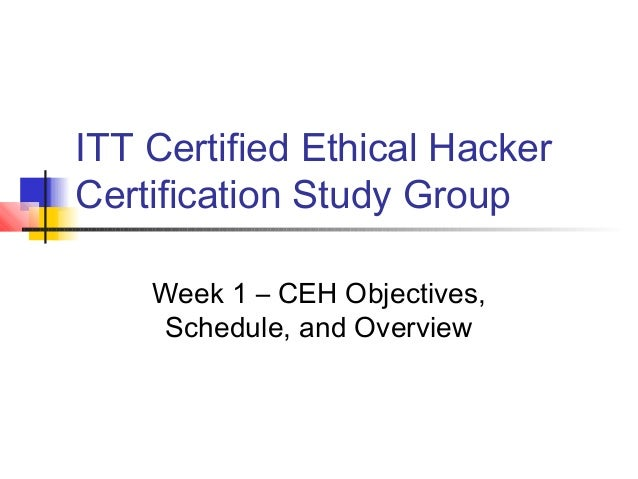 ITT Certified Ethical HackerCertification Study GroupWeek 1 – CEH Objectives,Schedule, and Overview