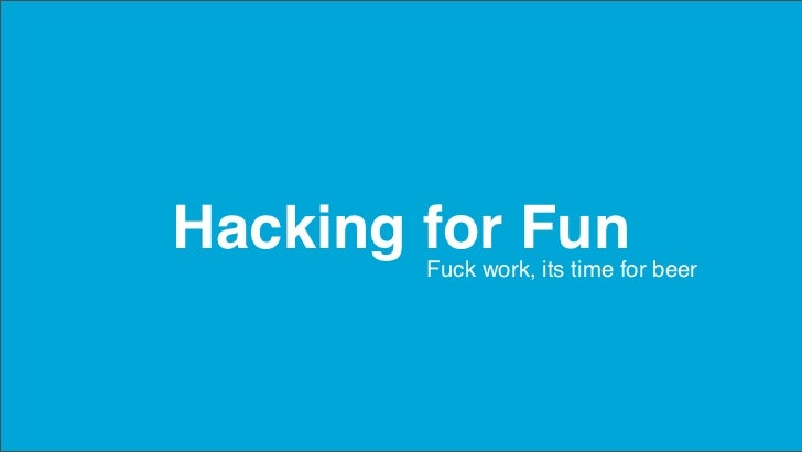 Hacking for Fun        Fuck work, its time for beer