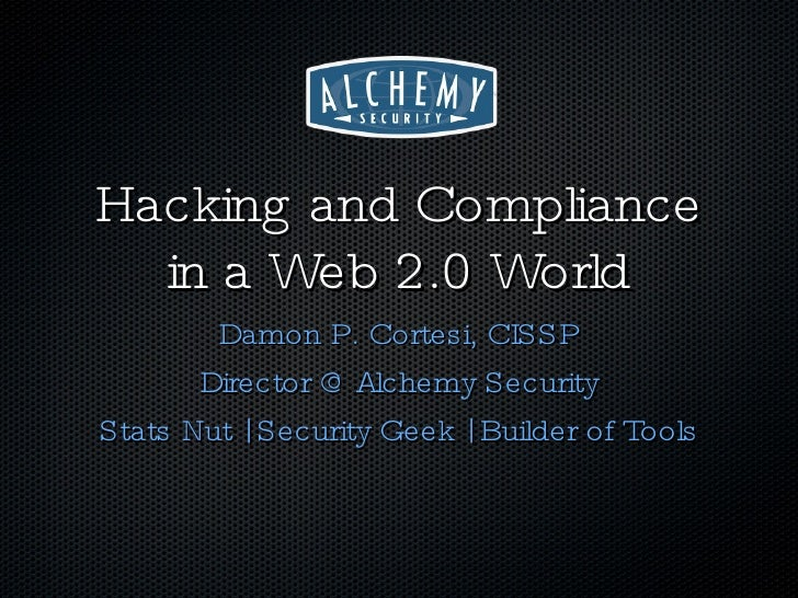 Hacking and Compliance in a Web 2.0 World <ul><li>Damon P. Cortesi, CISSP </li></ul><ul><li>Director @ Alchemy Security </...