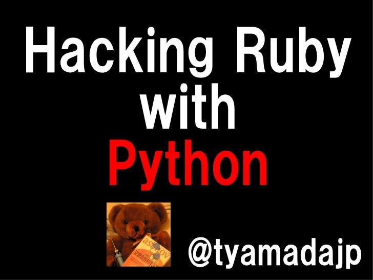 Hacking Ruby    with   Python     @tyamadajp