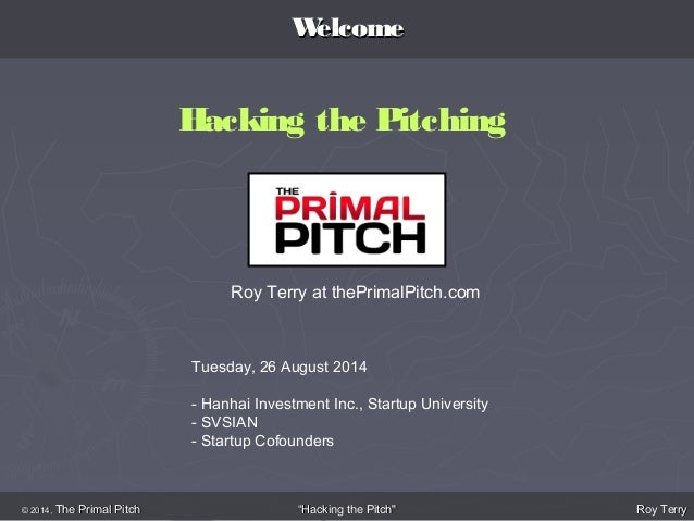 WWeellccoommee  Hacking the Pitching  Roy Terry at thePrimalPitch.com  Tuesday, 26 August 2014  - Hanhai Investment Inc., ...