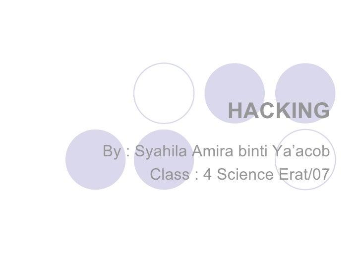 HACKING By : Syahila Amira binti Ya'acob Class : 4 Science Erat/07