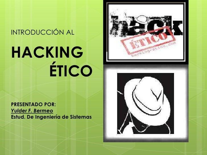 INTRODUCCIÓN AL <br />HACKING <br />    ÉTICO<br />PRESENTADO POR:<br />Yulder F. Bermeo<br />Estud. De Ingeniería de Sist...