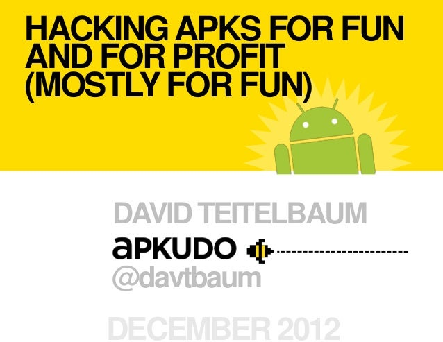 HACKING APKS FOR FUNAND FOR PROFIT(MOSTLY FOR FUN)    DAVID TEITELBAUM    @davtbaum    DECEMBER 2012