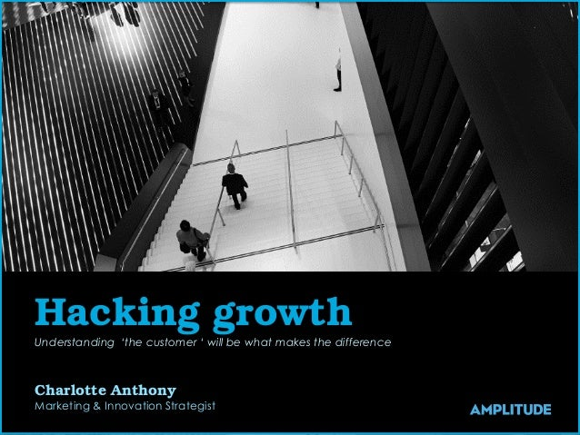 Hacking growth Understanding 'the customer ' will be what makes the difference Charlotte Anthony Marketing & Innovation St...