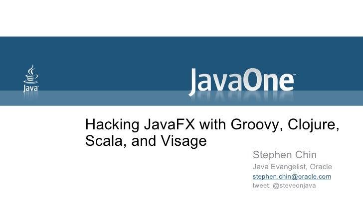 Hacking JavaFX with Groovy, Clojure,Scala, and Visage                       Stephen Chin                       Java Evange...