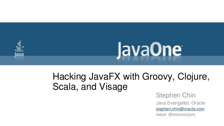 Hacking JavaFX with Groovy, Clojure,Scala, and Visage                       Stephen Chin                       Java Evange...