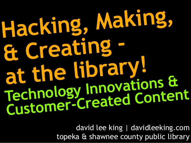 Hacking, Making, & Creating - at the library! Technology Innovations & Customer-Created Content