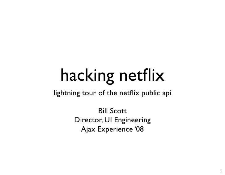 hacking netflix lightning tour of the netflix public api               Bill Scott       Director, UI Engineering         Aja...