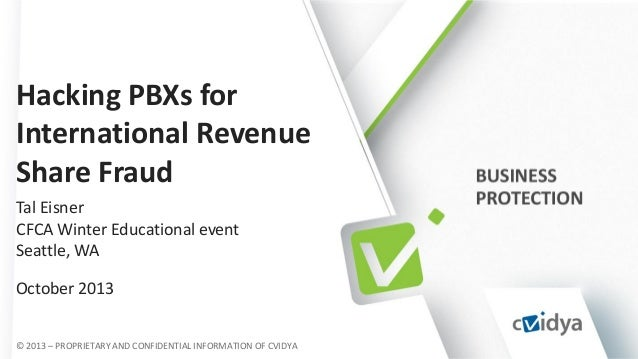 Hacking PBXs for International Revenue Share Fraud Tal Eisner CFCA Winter Educational event Seattle, WA October 2013 © 201...