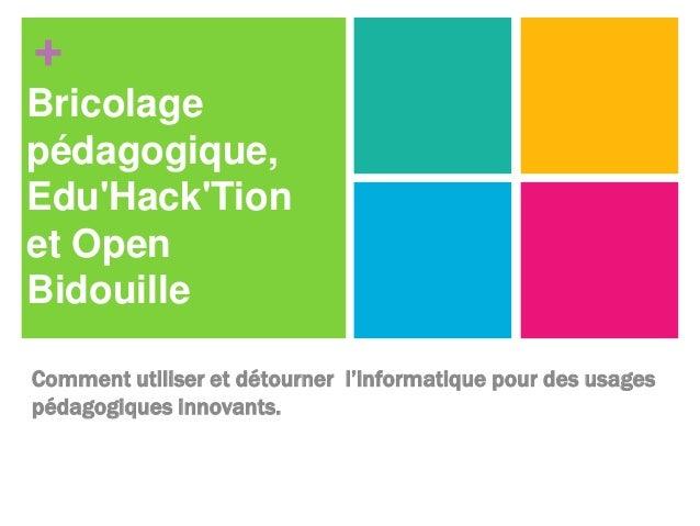 +  Bricolage  pédagogique,  Edu'Hack'Tion  et Open  Bidouille  Comment utiliser et détourner l'informatique pour des usage...