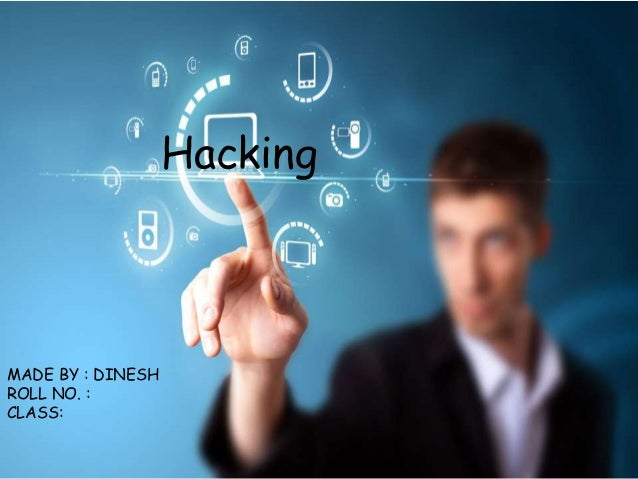 Hacking MADE BY : DINESH ROLL NO. : CLASS: