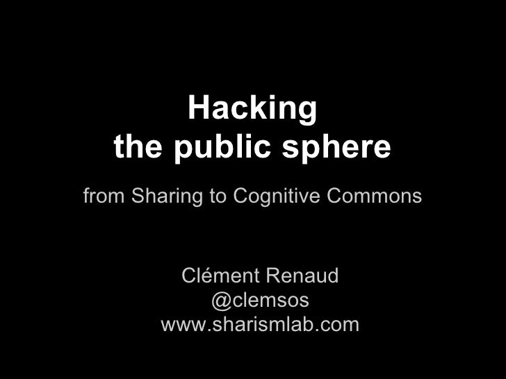 Hacking  the public spherefrom Sharing to Cognitive Commons        Clément Renaud           @clemsos       www.sharismlab....