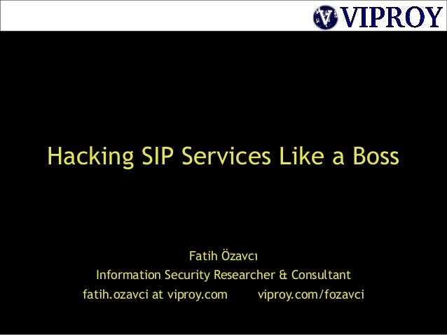 Hacking SIP Services Like a BossFatih ÖzavcıInformation Security Researcher & Consultantfatih.ozavci at viproy.com viproy....