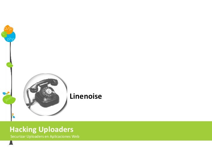 Hacking Uploaders Securizar Uploaders en Aplicaciones Web Linenoise