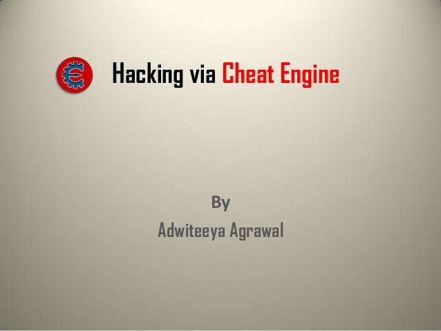 Hacking via Cheat Engine  By Adwiteeya Agrawal