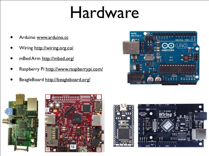 Hardware•   Arduino www.arduino.cc•   Wiring http://wiring.org.co/•   mBed Arm http://mbed.org/•   Raspberry Pi http://www...