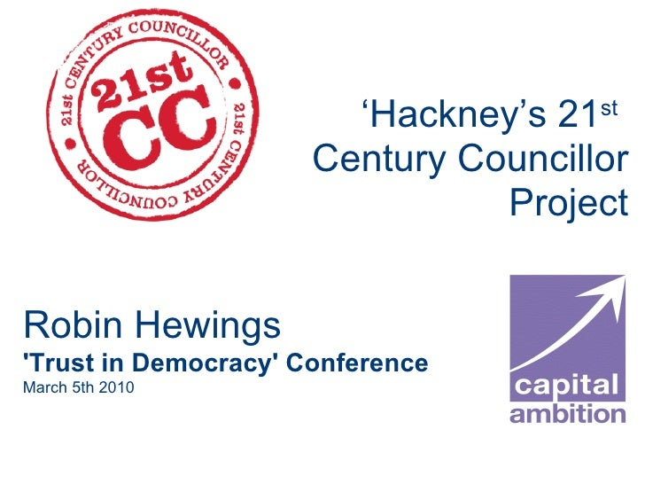 ' Hackney's 21 st   Century Councillor Project Robin Hewings 'Trust in Democracy' Conference March 5th 2010