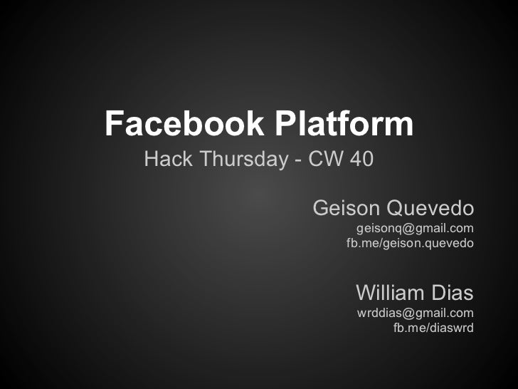 Facebook Platform  Hack Thursday - CW 40                 Geison Quevedo                      geisonq@gmail.com            ...