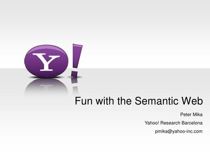 Fun with the Semantic Web<br />Peter Mika<br />Yahoo! Research Barcelona<br />pmika@yahoo-inc.com<br />