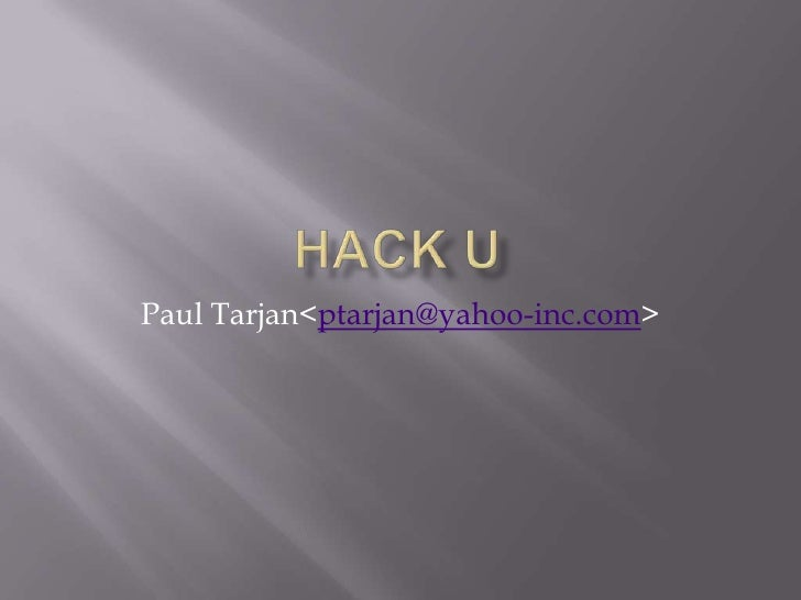 HacK U<br />Paul Tarjan <ptarjan@yahoo-inc.com><br />