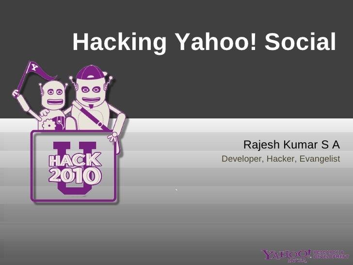 Hacking Yahoo! Social  Rajesh Kumar S A Developer, Hacker, Evangelist