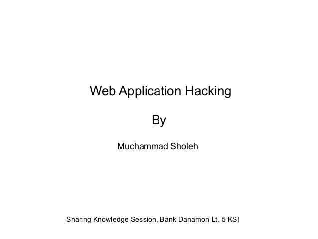 Web Application Hacking By Muchammad Sholeh  Sharing Knowledge Session, Bank Danamon Lt. 5 KSI