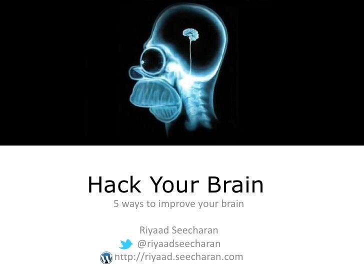 Hack Your Brain  5 ways to improve your brain        Riyaad Seecharan       @riyaadseecharan  http://riyaad.seecharan.com