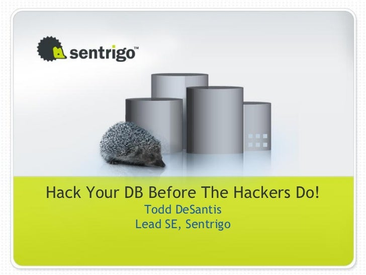 Hack Your DB Before The Hackers Do!            Todd DeSantis           Lead SE, Sentrigo