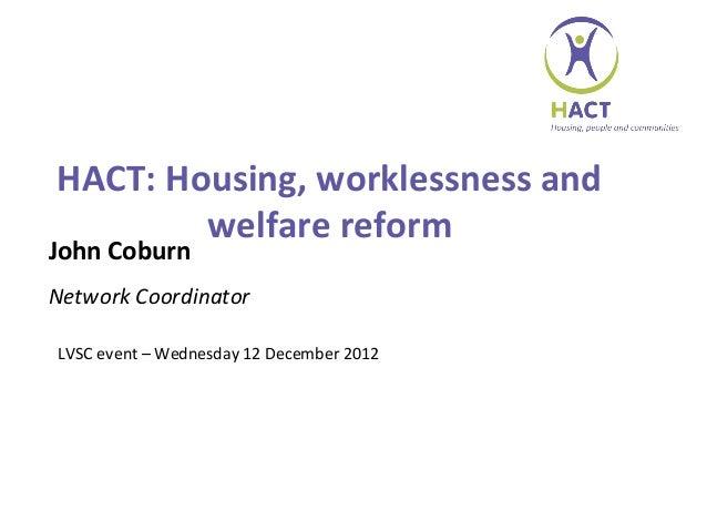HACT: Housing, worklessness and        welfare reformJohn CoburnNetwork CoordinatorLVSC event – Wednesday 12 December 2012