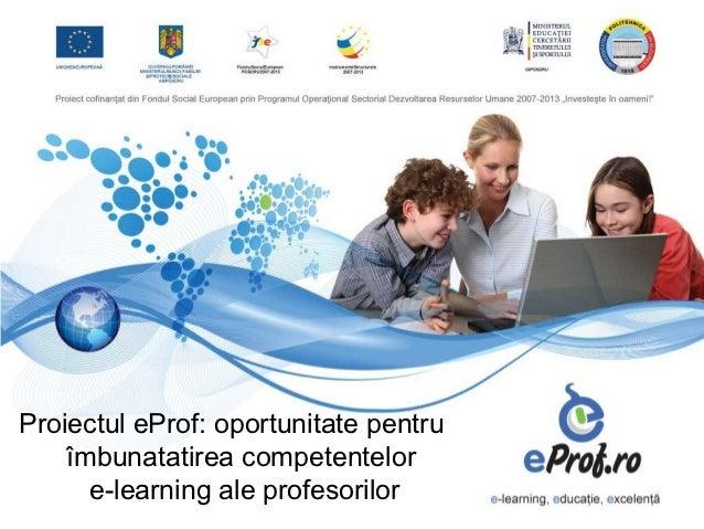 Proiectul eProf: oportunitate pentru    îmbunatatirea competentelor      e-learning ale profesorilor