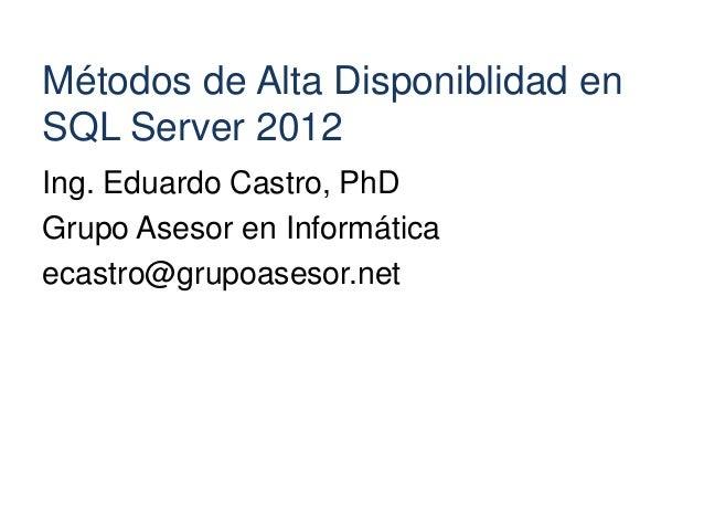Métodos de Alta Disponiblidad enSQL Server 2012Ing. Eduardo Castro, PhDGrupo Asesor en Informáticaecastro@grupoasesor.net