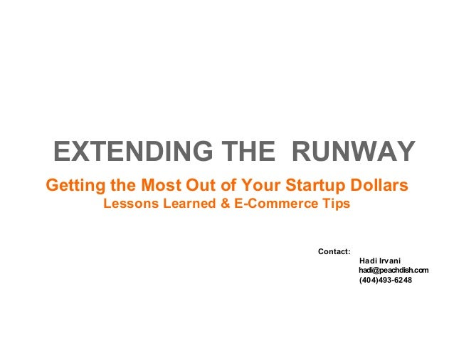 EXTENDING THE RUNWAY Getting the Most Out of Your Startup Dollars Lessons Learned & E-Commerce Tips Contact: Hadi Irvani h...
