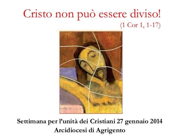 Cristo non può essere diviso! (1 Cor 1, 1-17)  Settimana per l'unità dei Cristiani 27 gennaio 2014 Arcidiocesi di Agrigent...