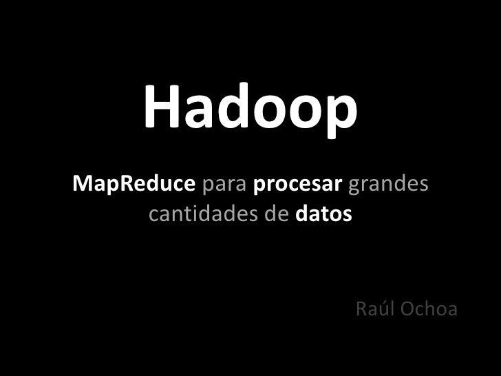 Hadoop<br />MapReducepara procesar grandes cantidades dedatos<br />Raúl Ochoa<br />