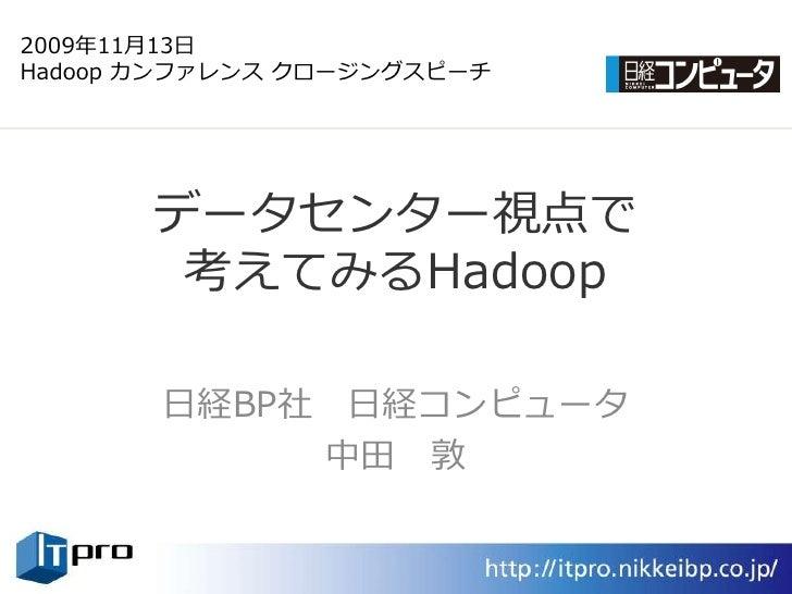 2009年11月13日 Hadoop カンフゔレンス クロージングスピーチ            データセンター視点で         考えてみるHadoop         日経BP社 日経コンピュータ             中田 敦