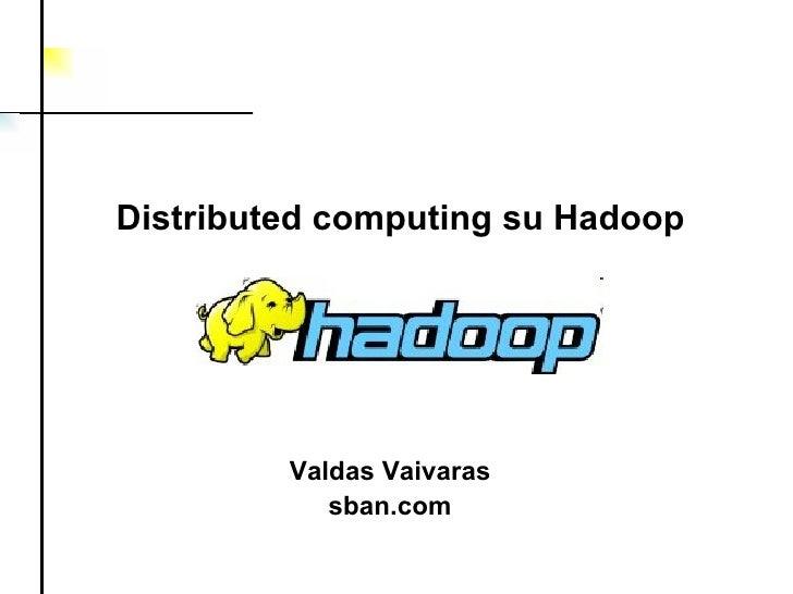 Valdas Vaivaras sban.com Distributed computing  su  Hadoop