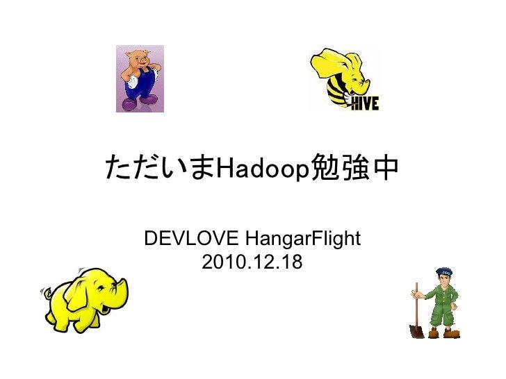 ただいまHadoop勉強中 DEVLOVE HangarFlight     2010.12.18