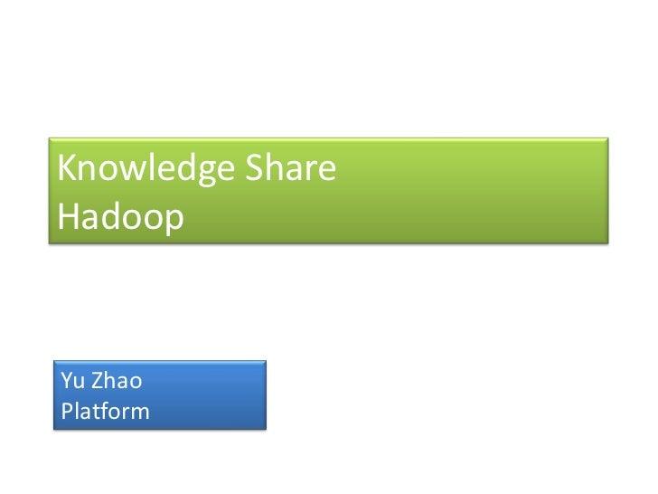 Knowledge ShareHadoop<br />Yu Zhao<br />Platform<br />