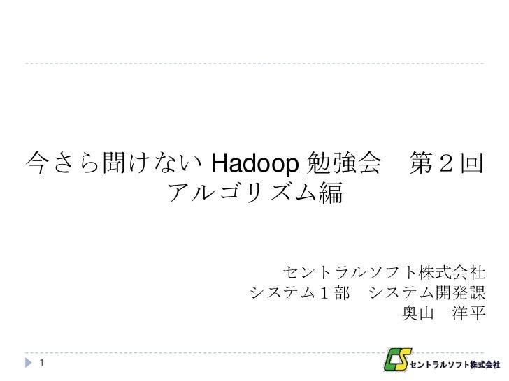 今さら聞けない Hadoop 勉強会   第2回      アルゴリズム編             セントラルソフト株式会社           システム1部 システム開発課                    奥山 洋平1