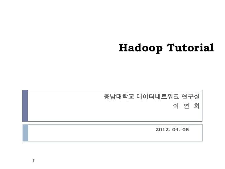 Hadoop Tutorial    충남대학교 데이터네트워크 연구실                이 연 희             2012. 04. 051