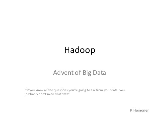 """Hadoop                   Advent of Big Data""""if you know all the questions you're going to ask from your data, youprobably ..."""