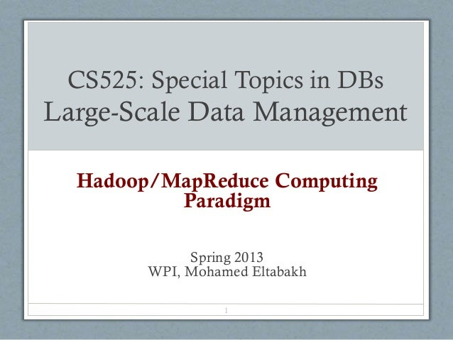CS525: Special Topics in DBs Large-Scale Data Management Hadoop/MapReduce Computing Paradigm Spring 2013 WPI, Mohamed Elta...